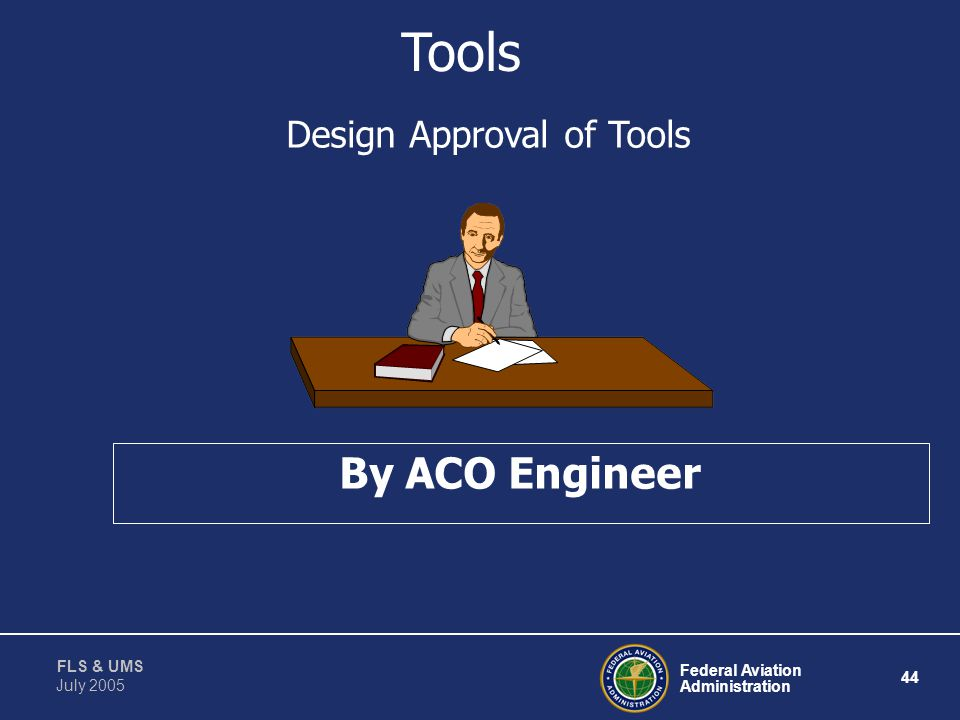 Federal Aviation Administration 43 FLS & UMS July 2005 Tools Requires Review and Approval Of: Use Tool Design Control Modifications Maintenance