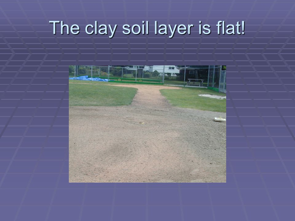 The clay soil layer is flat!