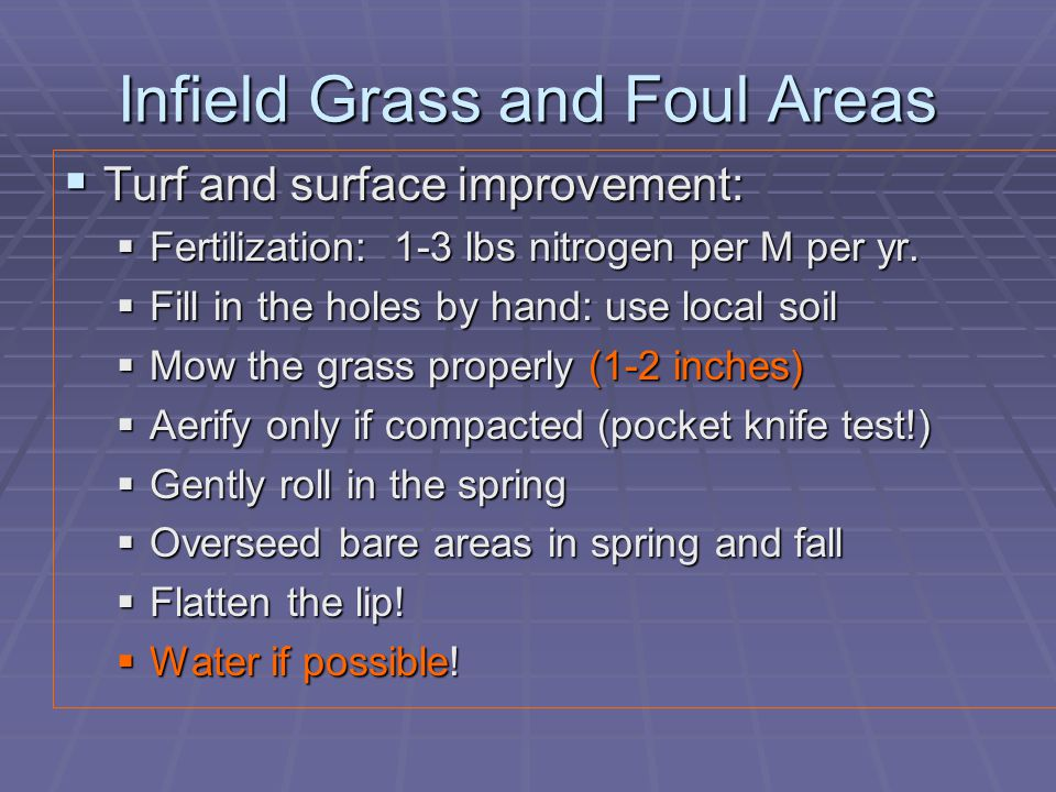 Infield Grass and Foul Areas  Turf and surface improvement:  Fertilization: 1-3 lbs nitrogen per M per yr.  Fill in the holes by hand: use local so