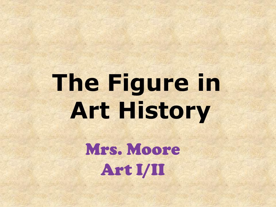 The Figure in Art History Mrs. Moore Art I/II