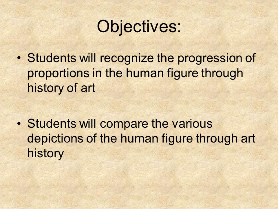 Objectives: Students will recognize the progression of proportions in the human figure through history of art Students will compare the various depictions of the human figure through art history
