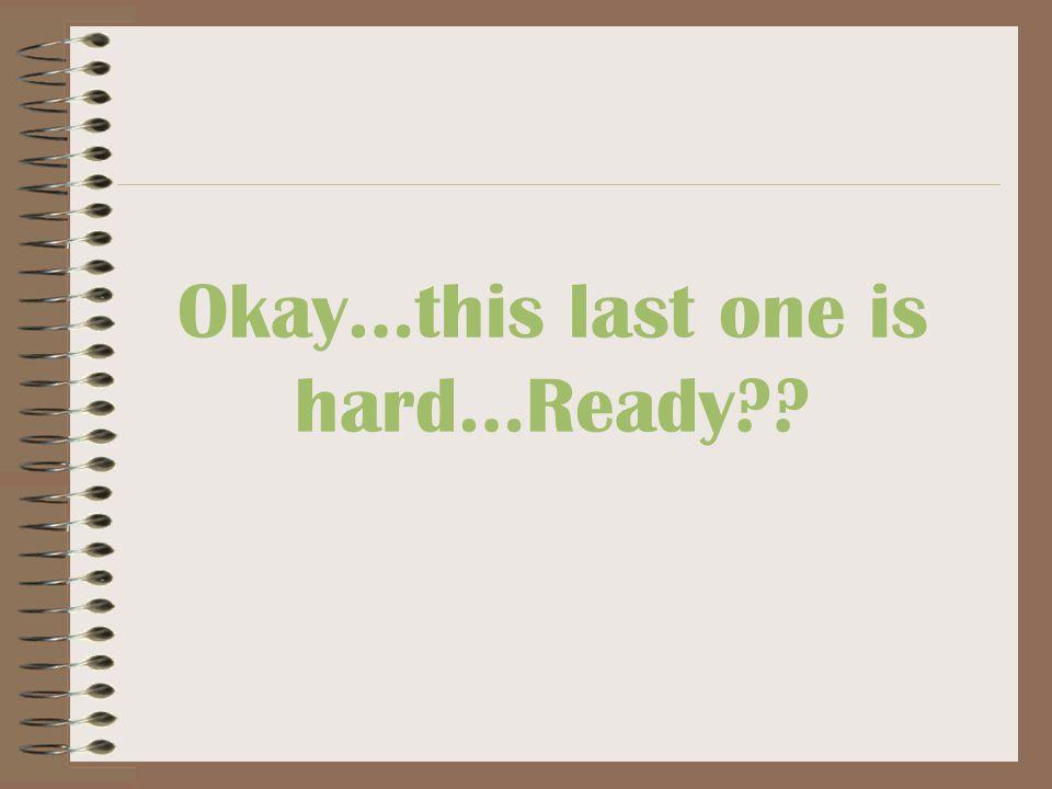Okay…this last one is hard…Ready??