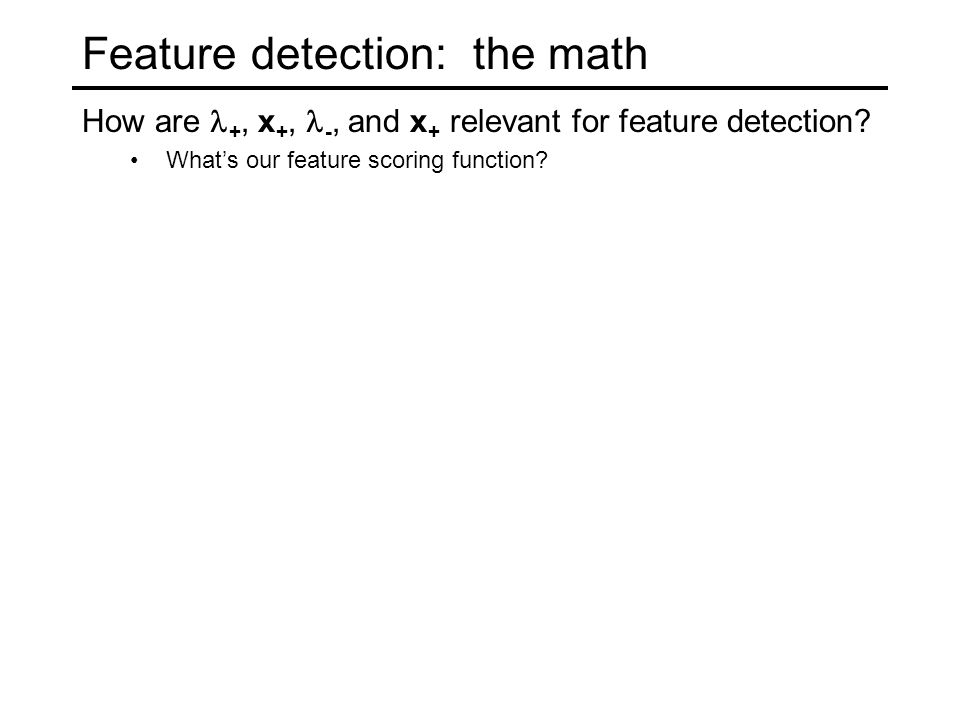 Feature detection: the math How are +, x +, -, and x + relevant for feature detection? What's our feature scoring function?