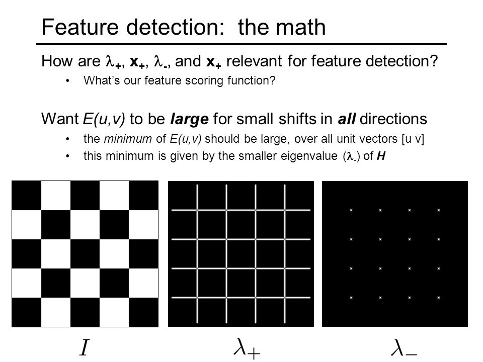 Feature detection: the math How are +, x +, -, and x + relevant for feature detection? What's our feature scoring function? Want E(u,v) to be large fo