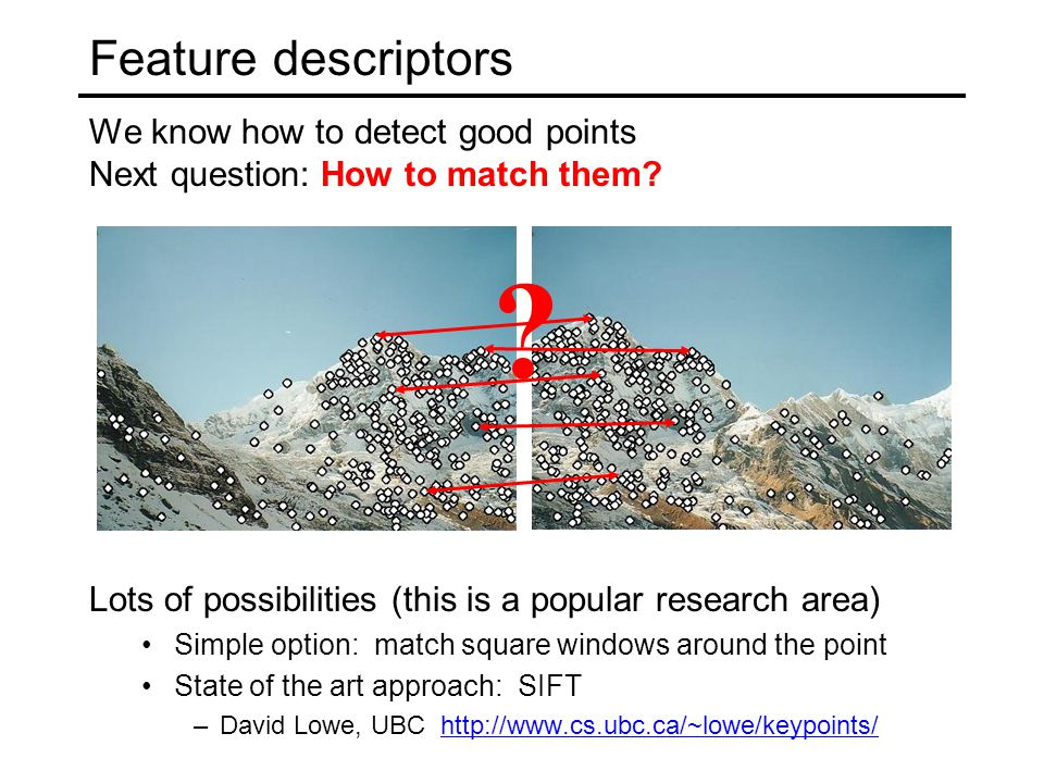 Feature descriptors We know how to detect good points Next question: How to match them? Lots of possibilities (this is a popular research area) Simple