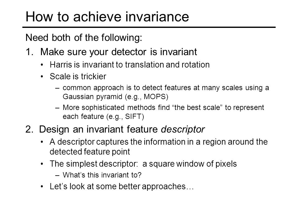 How to achieve invariance Need both of the following: 1.Make sure your detector is invariant Harris is invariant to translation and rotation Scale is
