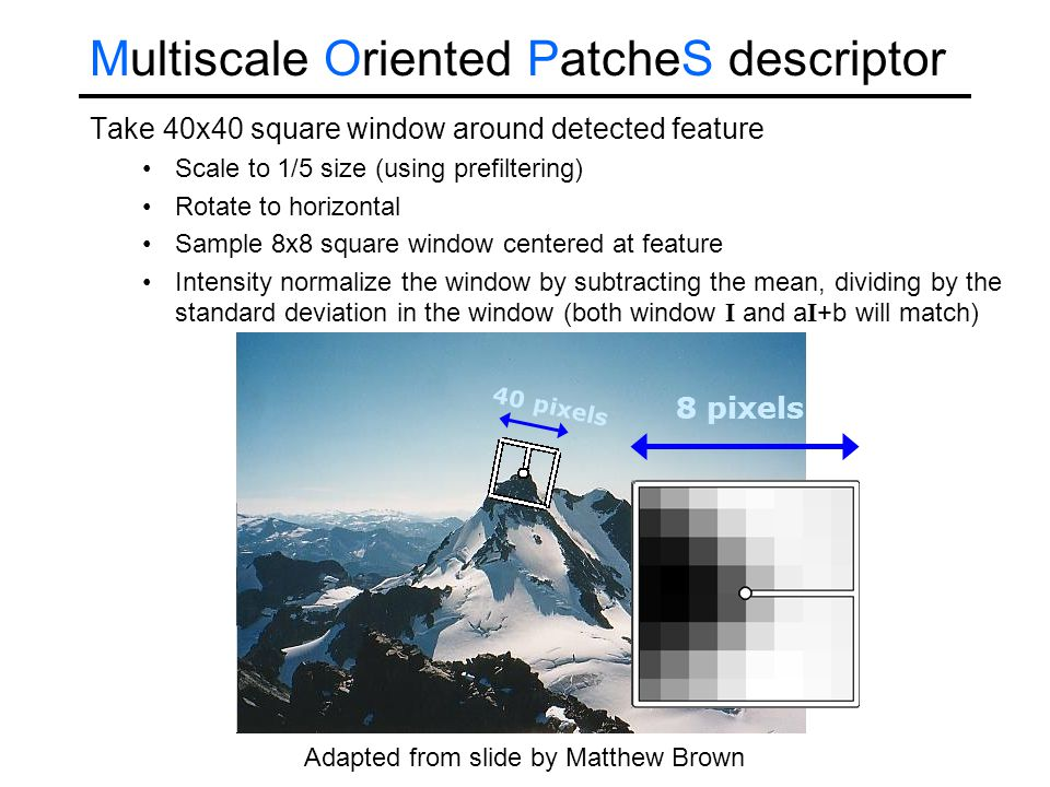 Take 40x40 square window around detected feature Scale to 1/5 size (using prefiltering) Rotate to horizontal Sample 8x8 square window centered at feat