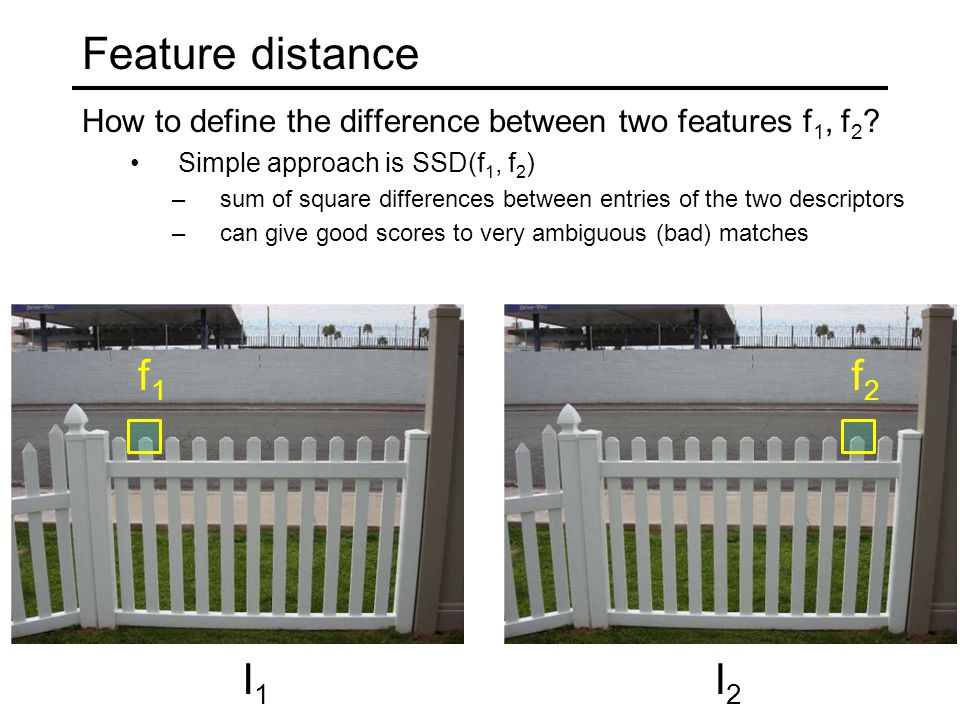 Feature distance How to define the difference between two features f 1, f 2 ? Simple approach is SSD(f 1, f 2 ) –sum of square differences between ent