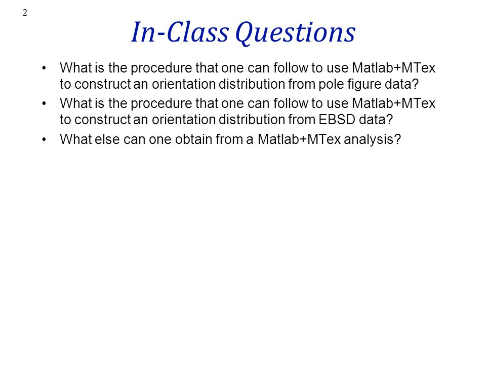 In-Class Questions What is the procedure that one can follow to use Matlab+MTex to construct an orientation distribution from pole figure data? What i