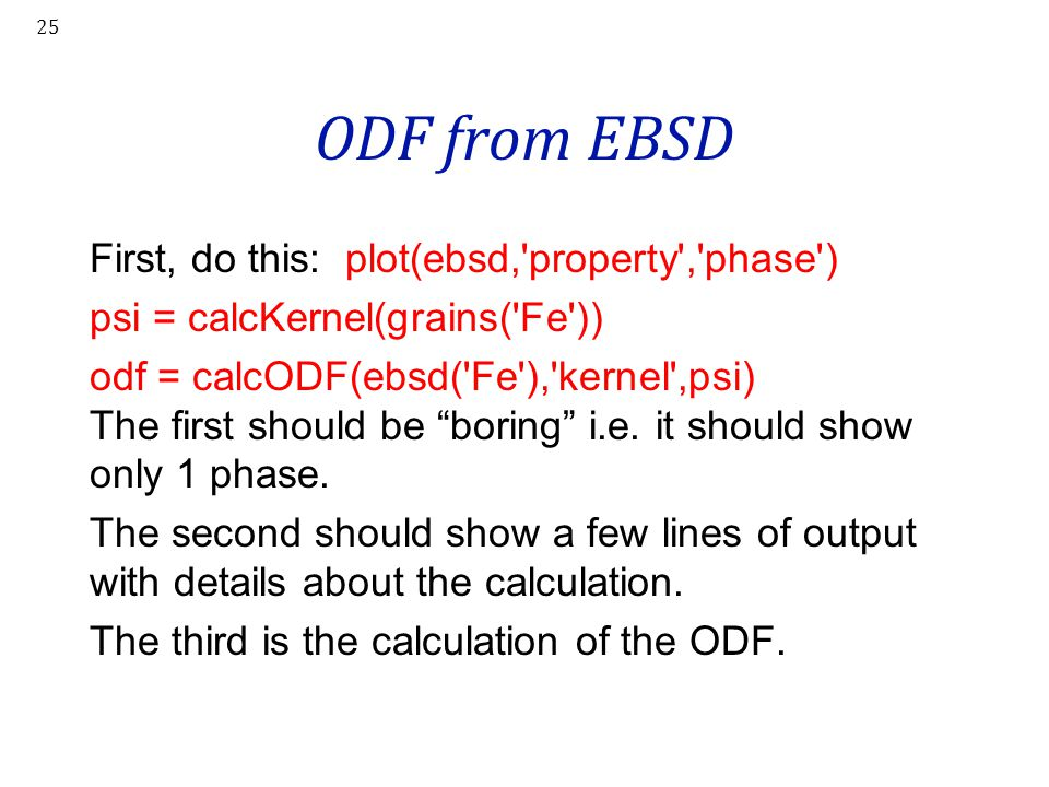 ODF from EBSD First, do this: plot(ebsd,'property','phase') psi = calcKernel(grains('Fe')) odf = calcODF(ebsd('Fe'),'kernel',psi) The first should be