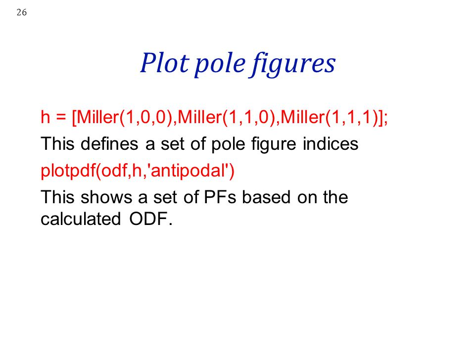 Plot pole figures h = [Miller(1,0,0),Miller(1,1,0),Miller(1,1,1)]; This defines a set of pole figure indices plotpdf(odf,h,'antipodal') This shows a s