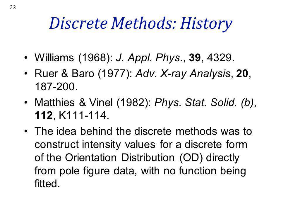 22 Discrete Methods: History Williams (1968): J. Appl. Phys., 39, 4329. Ruer & Baro (1977): Adv. X-ray Analysis, 20, 187-200. Matthies & Vinel (1982):