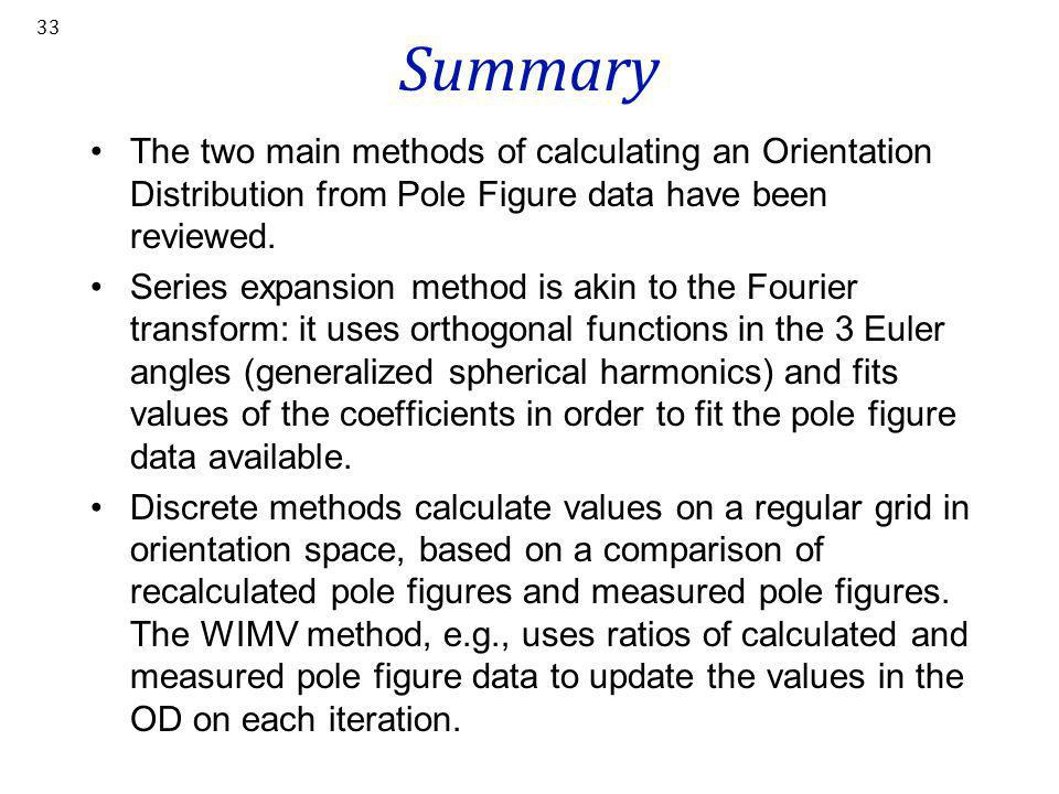 33 Summary The two main methods of calculating an Orientation Distribution from Pole Figure data have been reviewed. Series expansion method is akin t