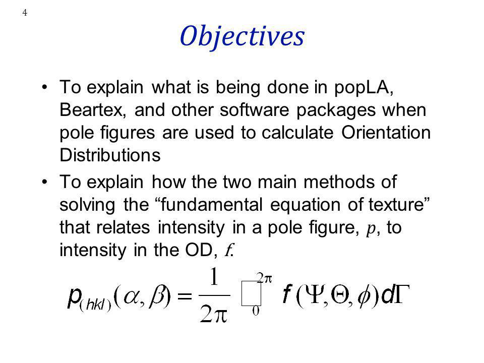 4 Objectives To explain what is being done in popLA, Beartex, and other software packages when pole figures are used to calculate Orientation Distribu