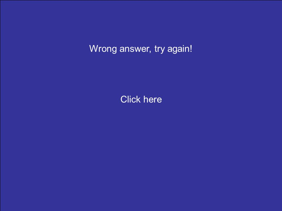 Wrong answer, try again! Click here