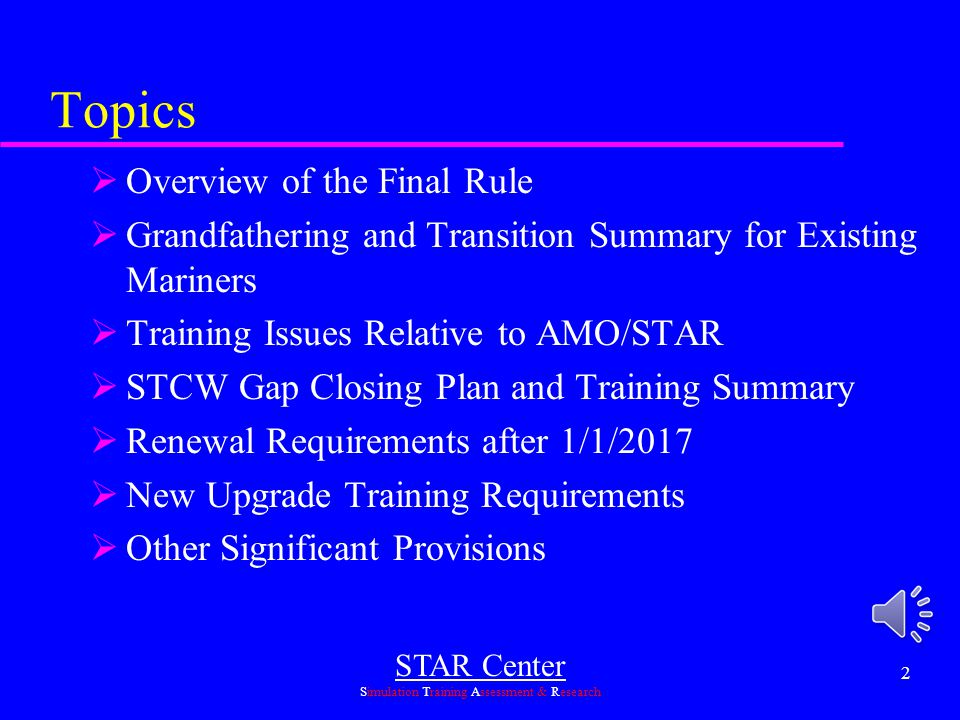 STAR Center Simulation Training Assessment & Research 12 New Upgrade Requirements Transition  Existing mariners can continue to use previous regulations and transitioning provisions to upgrade to the Management Level until 12/31/16  Mariners upgrading in this way must complete the mgt level gap closing requirements by 1/1/2017  STAR is currently evaluating new NVIC's to determine future upgrade program requirements for those who started sea service and training after 3/24/14 or who will be upgrading after 12/31/16 Deck or Engine upgrades  Between now and 12/31/16 you can upgrade based upon previous requirements but must meet the additional gap closing requirements by 12/31/16 Assessments (NVIC 02-14 provides details)  If required by previous regs (in effect as of 3/24/14) they must be submitted  For areas where no assessments were published prior to 3/24/14, the new assessments will be required starting 6 months after guidance and model assessments for the particular endorsement are published