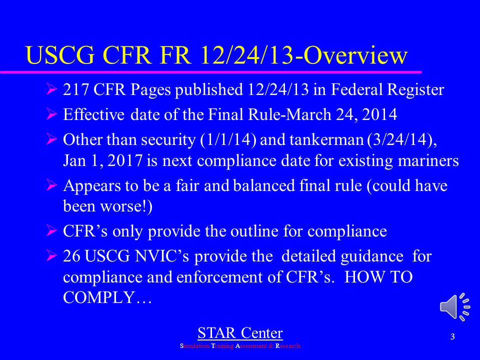 STAR Center Simulation Training Assessment & Research 3 USCG CFR FR 12/24/13-Overview  217 CFR Pages published 12/24/13 in Federal Register  Effective date of the Final Rule-March 24, 2014  Other than security (1/1/14) and tankerman (3/24/14), Jan 1, 2017 is next compliance date for existing mariners  Appears to be a fair and balanced final rule (could have been worse!)  CFR's only provide the outline for compliance  26 USCG NVIC's provide the detailed guidance for compliance and enforcement of CFR's.