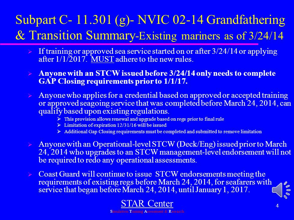 STAR Center Simulation Training Assessment & Research 14 Other Significant Provisions  Tankerman  New STCW provisions (46 Part 13 Subpart F)  Renewal of tankerman endorsements changed (46 CFR 13.120)  Reissuance of expired Tankerman Endorsements defined (46 CFR 13.117)  ATB Sea Service-Strictly defined in CFR including sea time (46 CFR 11.211(d))  Great Lakes and ROS sea time may be allowed towards STCW renewal/refresher/revalidation (NVIC 08-14-enclosure 1)  STCW Work Rest Provisions (Policy ltr 12-05)(Policy ltr 12-05)  2 Year Medical Certificates (NVIC 01-02) NMC WebsiteNMC Website