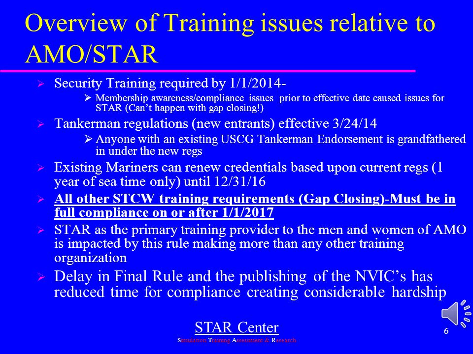 STAR Center Simulation Training Assessment & Research 6 Overview of Training issues relative to AMO/STAR  Security Training required by 1/1/2014-  Membership awareness/compliance issues prior to effective date caused issues for STAR (Can't happen with gap closing!)  Tankerman regulations (new entrants) effective 3/24/14  Anyone with an existing USCG Tankerman Endorsement is grandfathered in under the new regs  Existing Mariners can renew credentials based upon current regs (1 year of sea time only) until 12/31/16  All other STCW training requirements (Gap Closing)-Must be in full compliance on or after 1/1/2017  STAR as the primary training provider to the men and women of AMO is impacted by this rule making more than any other training organization  Delay in Final Rule and the publishing of the NVIC's has reduced time for compliance creating considerable hardship