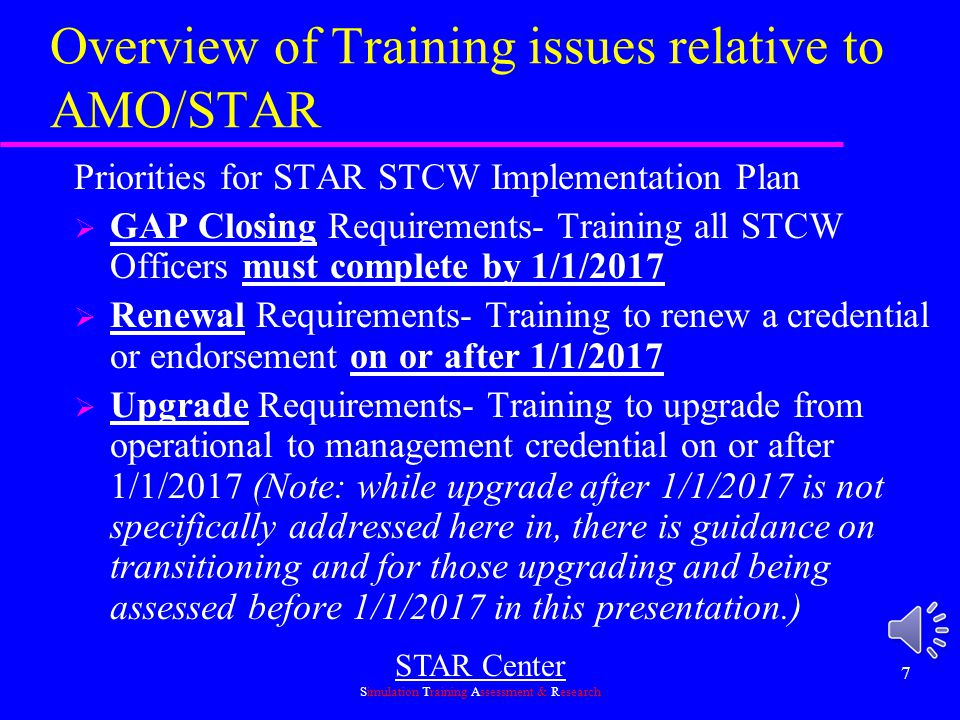 STAR Center Simulation Training Assessment & Research 7 Overview of Training issues relative to AMO/STAR Priorities for STAR STCW Implementation Plan  GAP Closing Requirements- Training all STCW Officers must complete by 1/1/2017  Renewal Requirements- Training to renew a credential or endorsement on or after 1/1/2017  Upgrade Requirements- Training to upgrade from operational to management credential on or after 1/1/2017 (Note: while upgrade after 1/1/2017 is not specifically addressed here in, there is guidance on transitioning and for those upgrading and being assessed before 1/1/2017 in this presentation.)
