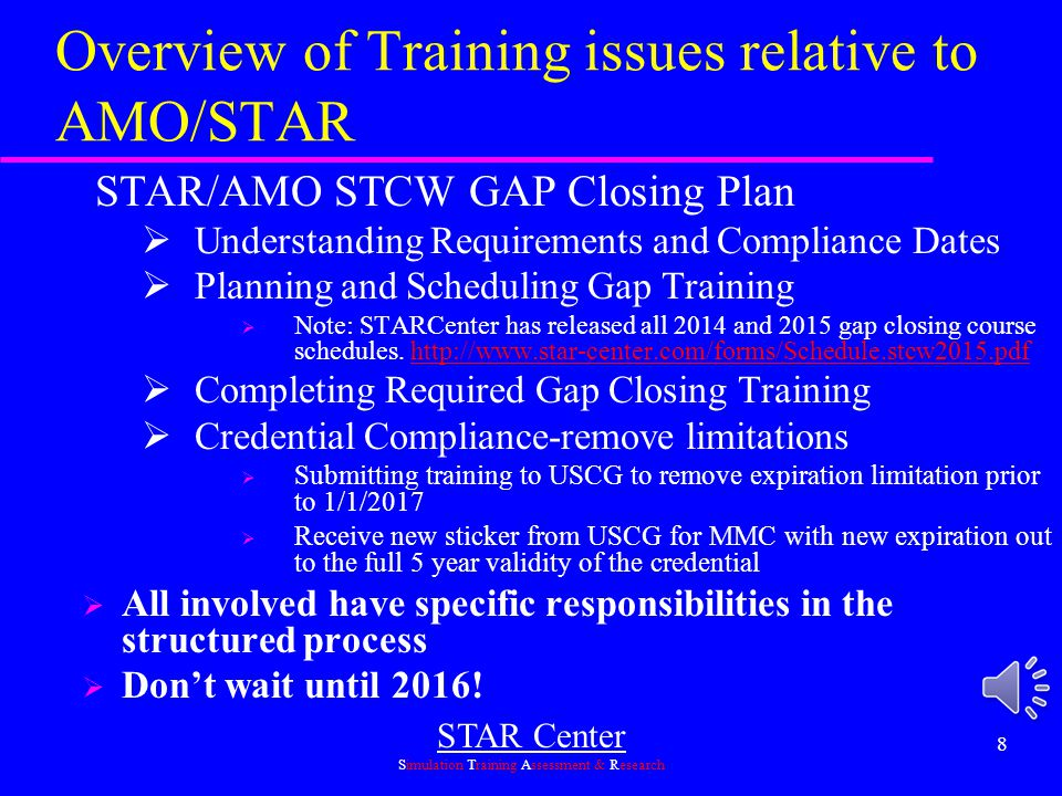 STAR Center Simulation Training Assessment & Research 8 Overview of Training issues relative to AMO/STAR STAR/AMO STCW GAP Closing Plan  Understanding Requirements and Compliance Dates  Planning and Scheduling Gap Training  Note: STARCenter has released all 2014 and 2015 gap closing course schedules.