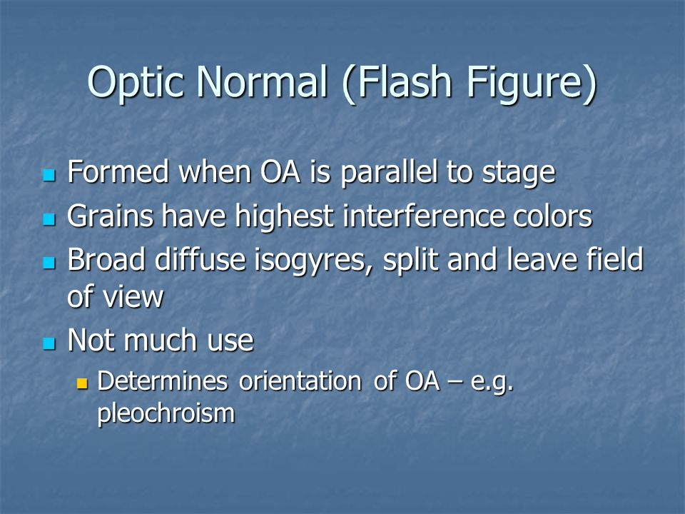 Optic Normal (Flash Figure) Formed when OA is parallel to stage Formed when OA is parallel to stage Grains have highest interference colors Grains hav