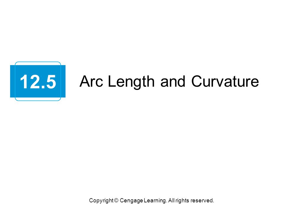 Arc Length and Curvature Copyright © Cengage Learning. All rights reserved. 12.5