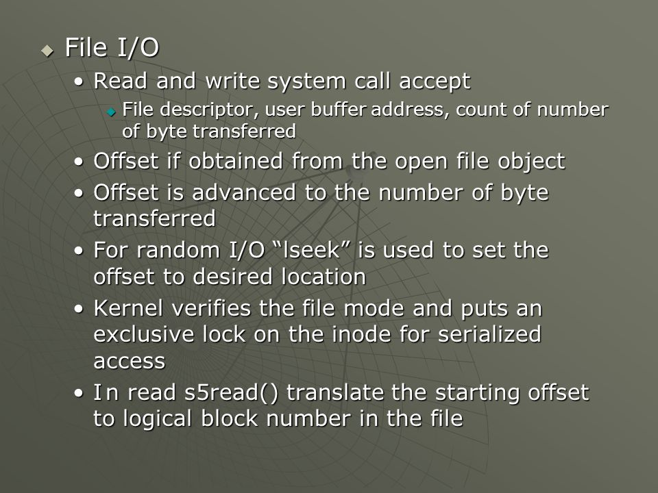  File I/O Read and write system call acceptRead and write system call accept  File descriptor, user buffer address, count of number of byte transferred Offset if obtained from the open file objectOffset if obtained from the open file object Offset is advanced to the number of byte transferredOffset is advanced to the number of byte transferred For random I/O lseek is used to set the offset to desired locationFor random I/O lseek is used to set the offset to desired location Kernel verifies the file mode and puts an exclusive lock on the inode for serialized accessKernel verifies the file mode and puts an exclusive lock on the inode for serialized access In read s5read() translate the starting offset to logical block number in the fileIn read s5read() translate the starting offset to logical block number in the file