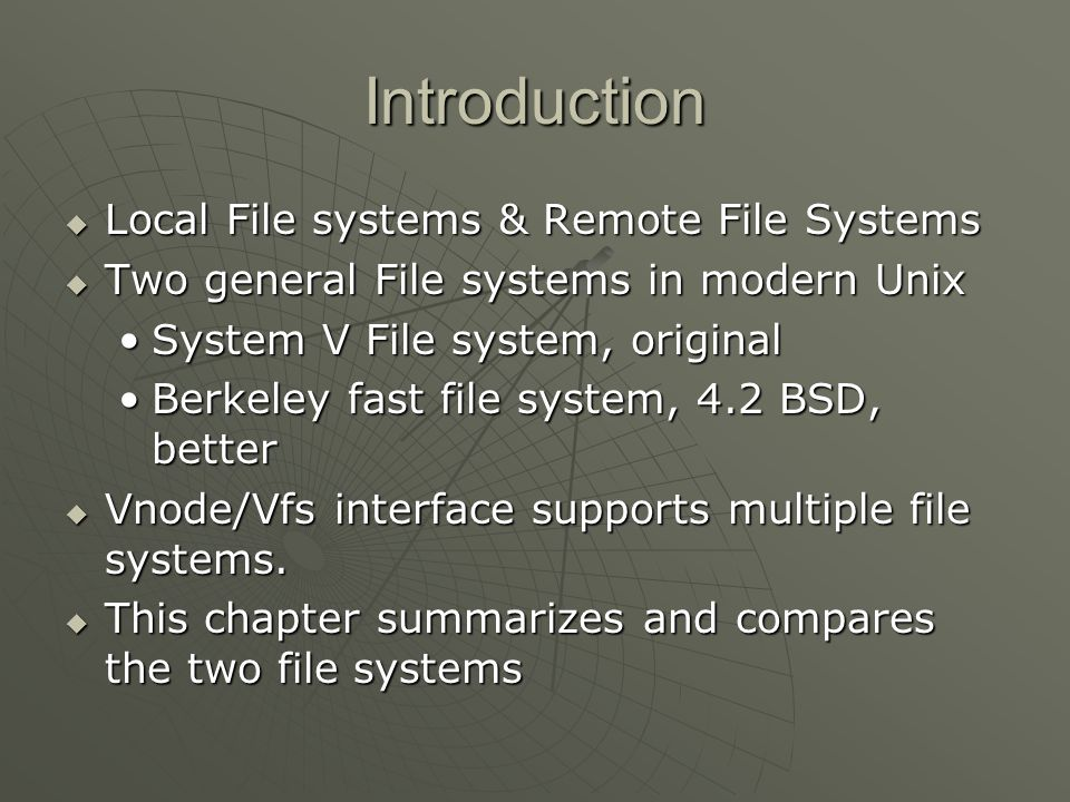 Introduction  Local File systems & Remote File Systems  Two general File systems in modern Unix System V File system, originalSystem V File system, original Berkeley fast file system, 4.2 BSD, betterBerkeley fast file system, 4.2 BSD, better  Vnode/Vfs interface supports multiple file systems.