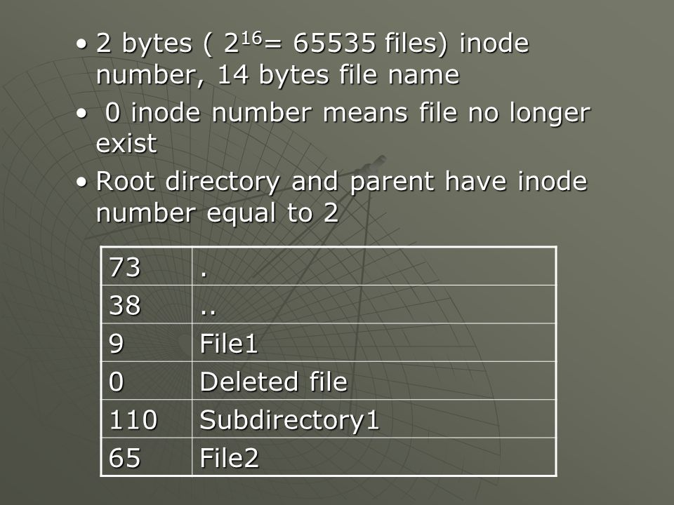 2 bytes ( 2 16 = 65535 files) inode number, 14 bytes file name2 bytes ( 2 16 = 65535 files) inode number, 14 bytes file name 0 inode number means file no longer exist 0 inode number means file no longer exist Root directory and parent have inode number equal to 2Root directory and parent have inode number equal to 2 73.