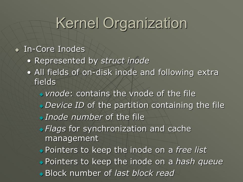 Kernel Organization  In-Core Inodes Represented by struct inodeRepresented by struct inode All fields of on-disk inode and following extra fieldsAll fields of on-disk inode and following extra fields  vnode: contains the vnode of the file  Device ID of the partition containing the file  Inode number of the file  Flags for synchronization and cache management  Pointers to keep the inode on a free list  Pointers to keep the inode on a hash queue  Block number of last block read