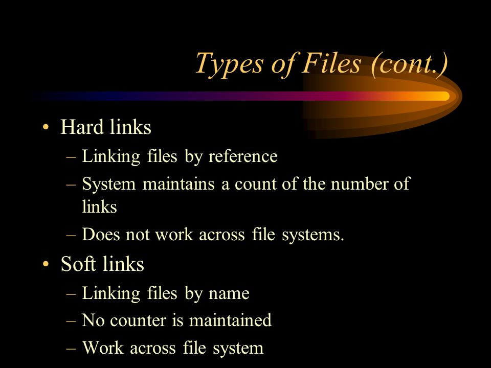 Types of Files (cont.) Hard links –Linking files by reference –System maintains a count of the number of links –Does not work across file systems.