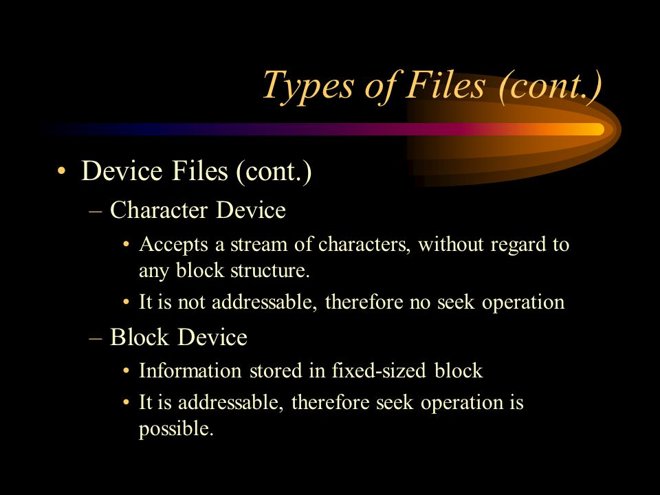 Types of Files (cont.) Device Files (cont.) –Character Device Accepts a stream of characters, without regard to any block structure.