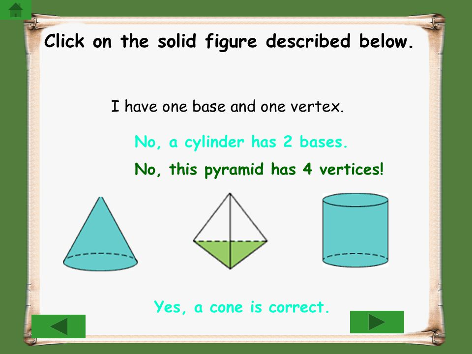 Click on the solid figure described below. I have one base and one vertex. Yes, a cone is correct. No, this pyramid has 4 vertices! No, a cylinder has