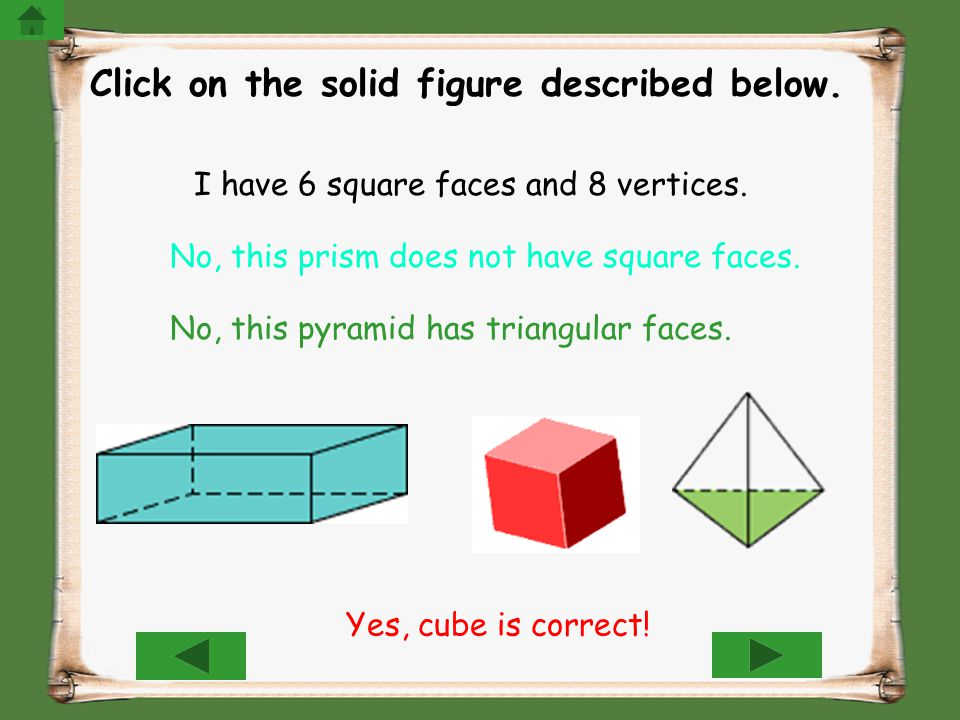 Click on the solid figure described below. I have 6 square faces and 8 vertices. No, this prism does not have square faces. No, this pyramid has trian