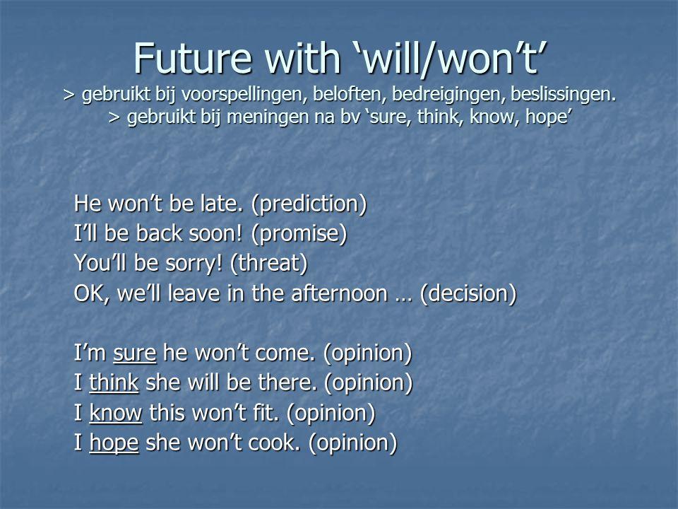 Future with 'will/won't' > gebruikt bij voorspellingen, beloften, bedreigingen, beslissingen.