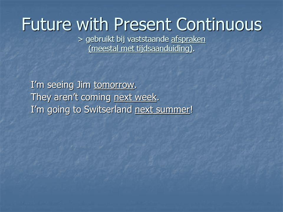 Future with Present Continuous > gebruikt bij vaststaande afspraken (meestal met tijdsaanduiding).