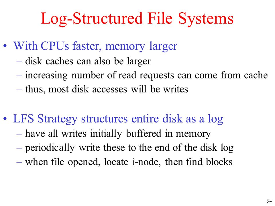 34 Log-Structured File Systems With CPUs faster, memory larger –disk caches can also be larger –increasing number of read requests can come from cache