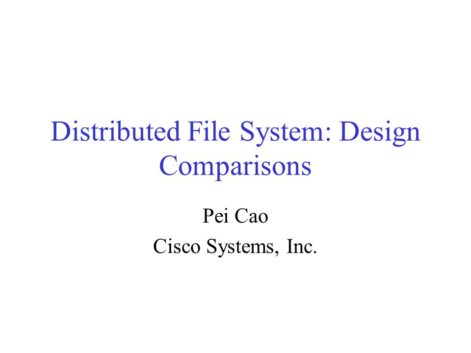 Distributed File System: Design Comparisons Pei Cao Cisco Systems, Inc.