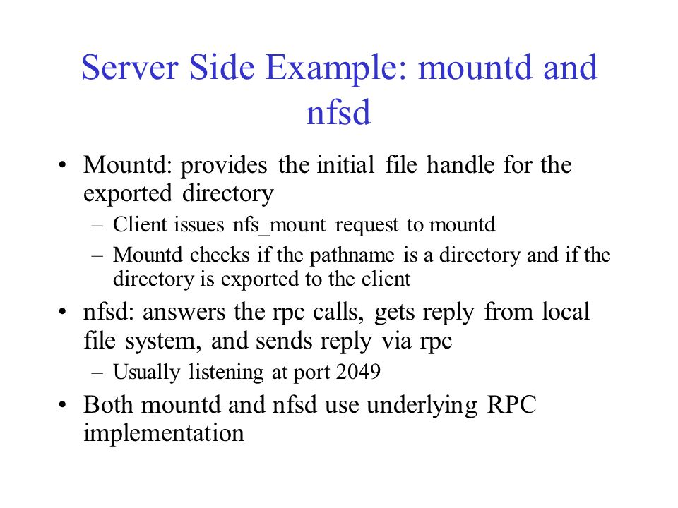 Server Side Example: mountd and nfsd Mountd: provides the initial file handle for the exported directory –Client issues nfs_mount request to mountd –Mountd checks if the pathname is a directory and if the directory is exported to the client nfsd: answers the rpc calls, gets reply from local file system, and sends reply via rpc –Usually listening at port 2049 Both mountd and nfsd use underlying RPC implementation