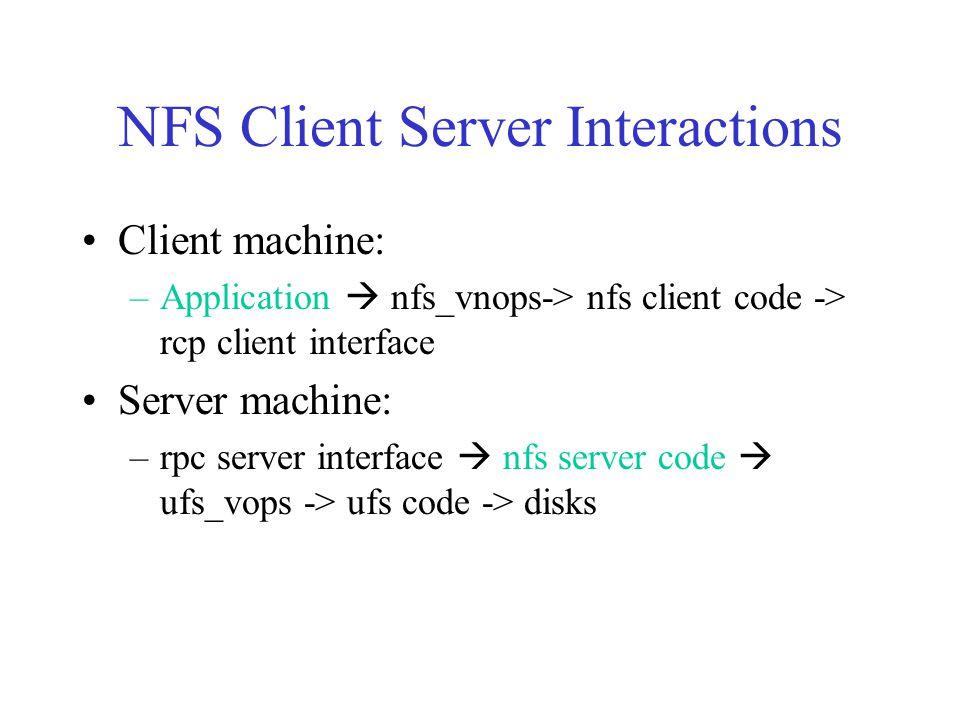 NFS Client Server Interactions Client machine: –Application  nfs_vnops-> nfs client code -> rcp client interface Server machine: –rpc server interface  nfs server code  ufs_vops -> ufs code -> disks