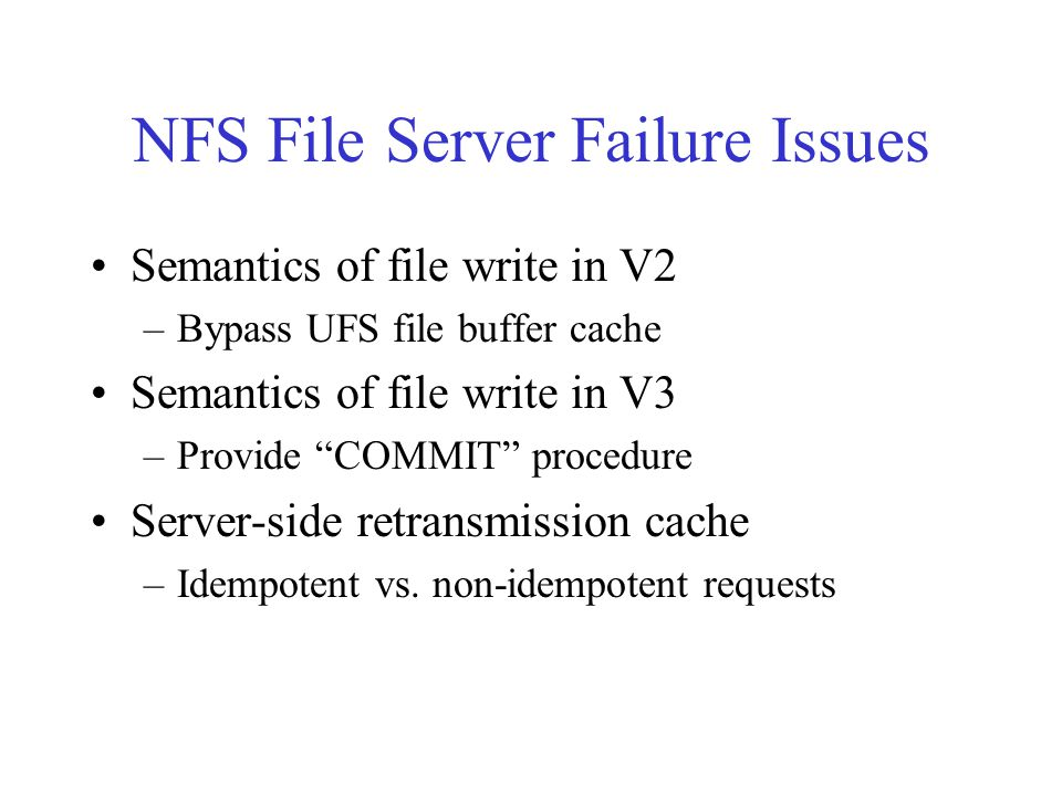 NFS File Server Failure Issues Semantics of file write in V2 –Bypass UFS file buffer cache Semantics of file write in V3 –Provide COMMIT procedure Server-side retransmission cache –Idempotent vs.