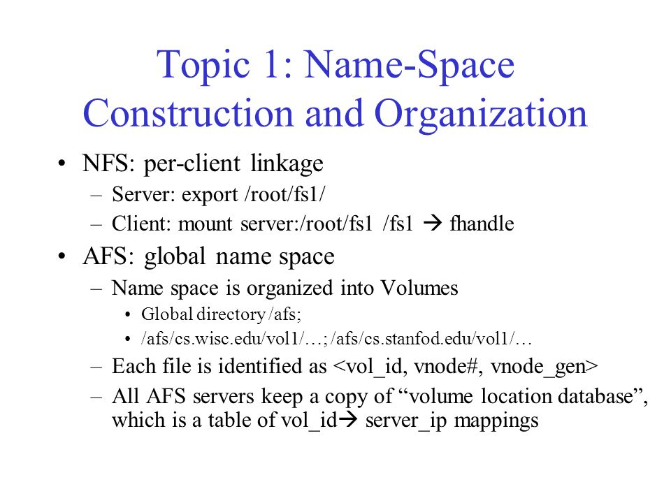 Topic 1: Name-Space Construction and Organization NFS: per-client linkage –Server: export /root/fs1/ –Client: mount server:/root/fs1 /fs1  fhandle AFS: global name space –Name space is organized into Volumes Global directory /afs; /afs/cs.wisc.edu/vol1/…; /afs/cs.stanfod.edu/vol1/… –Each file is identified as –All AFS servers keep a copy of volume location database , which is a table of vol_id  server_ip mappings