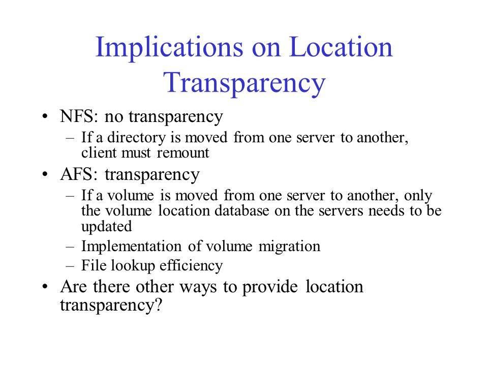 Implications on Location Transparency NFS: no transparency –If a directory is moved from one server to another, client must remount AFS: transparency –If a volume is moved from one server to another, only the volume location database on the servers needs to be updated –Implementation of volume migration –File lookup efficiency Are there other ways to provide location transparency?