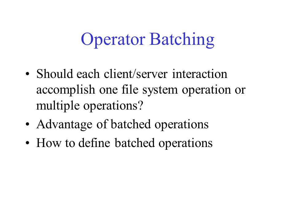 Operator Batching Should each client/server interaction accomplish one file system operation or multiple operations.