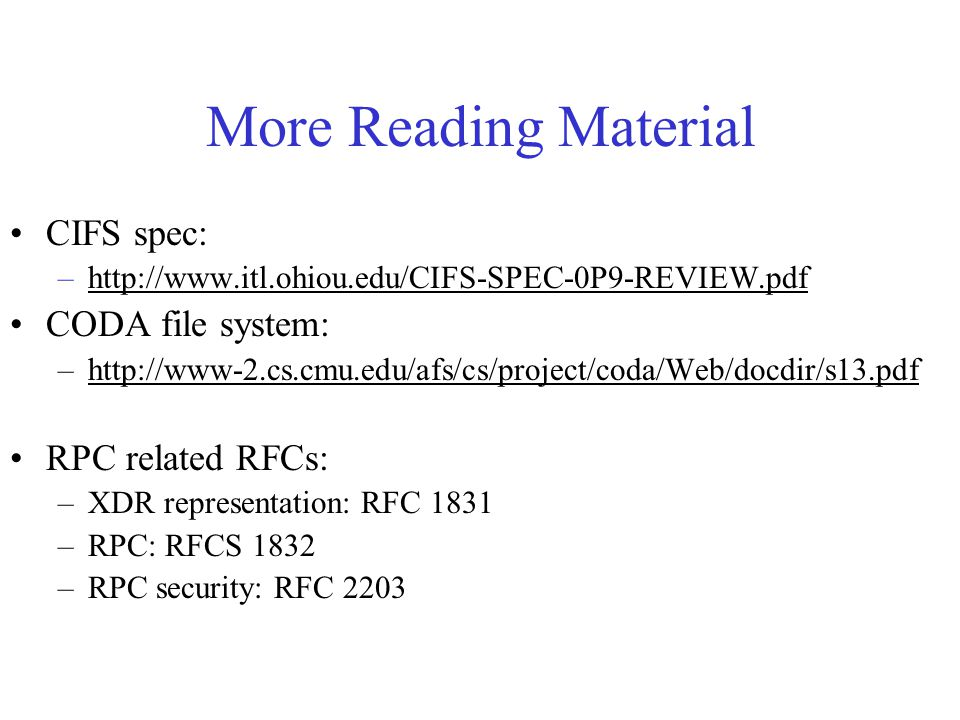 More Reading Material CIFS spec: –http://www.itl.ohiou.edu/CIFS-SPEC-0P9-REVIEW.pdfhttp://www.itl.ohiou.edu/CIFS-SPEC-0P9-REVIEW.pdf CODA file system: –http://www-2.cs.cmu.edu/afs/cs/project/coda/Web/docdir/s13.pdfhttp://www-2.cs.cmu.edu/afs/cs/project/coda/Web/docdir/s13.pdf RPC related RFCs: –XDR representation: RFC 1831 –RPC: RFCS 1832 –RPC security: RFC 2203