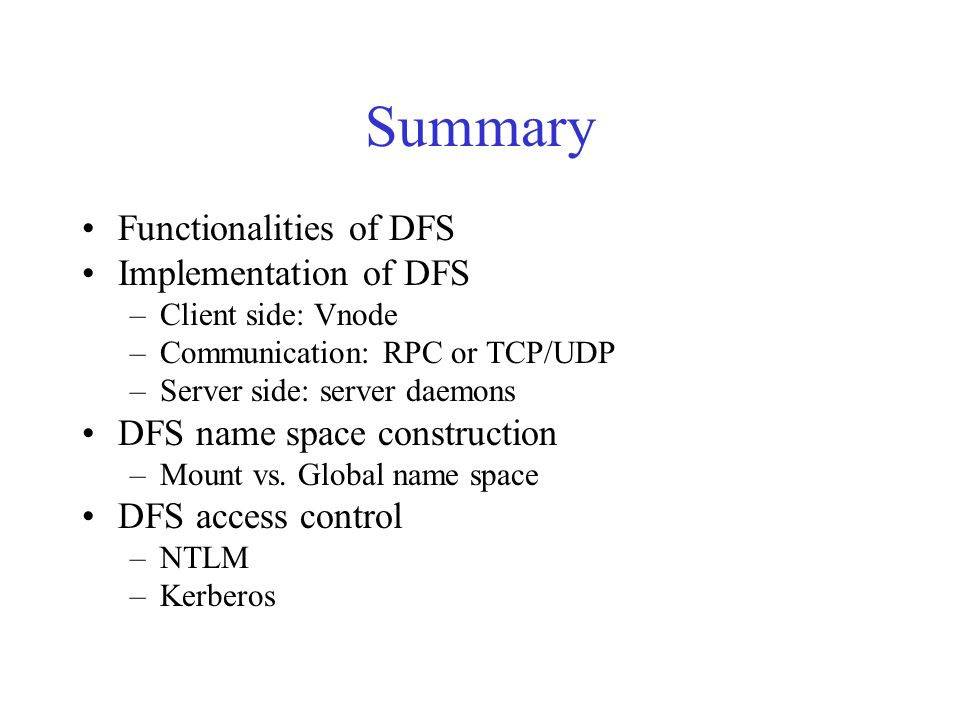 Summary Functionalities of DFS Implementation of DFS –Client side: Vnode –Communication: RPC or TCP/UDP –Server side: server daemons DFS name space construction –Mount vs.