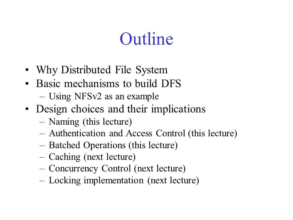 Outline Why Distributed File System Basic mechanisms to build DFS –Using NFSv2 as an example Design choices and their implications –Naming (this lecture) –Authentication and Access Control (this lecture) –Batched Operations (this lecture) –Caching (next lecture) –Concurrency Control (next lecture) –Locking implementation (next lecture)