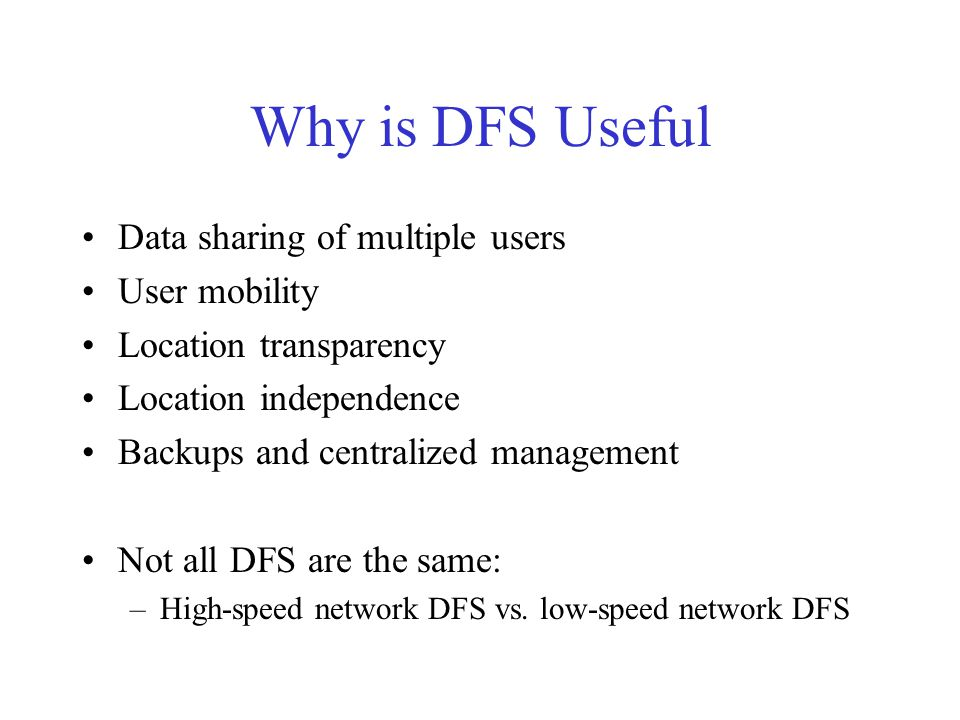 Why is DFS Useful Data sharing of multiple users User mobility Location transparency Location independence Backups and centralized management Not all DFS are the same: –High-speed network DFS vs.