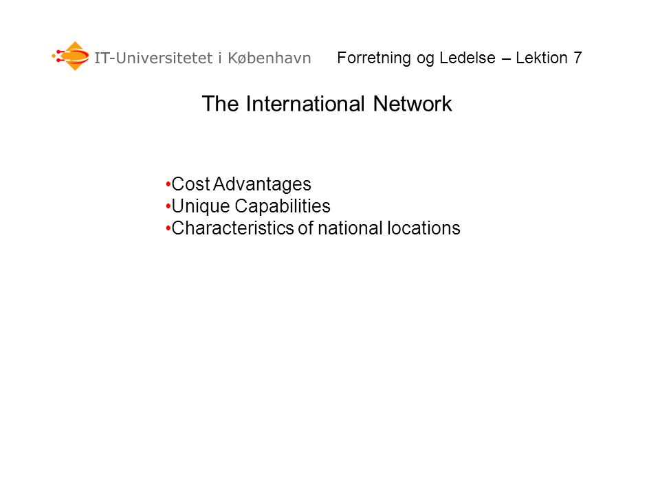 The International Network Cost Advantages Unique Capabilities Characteristics of national locations Forretning og Ledelse – Lektion 7